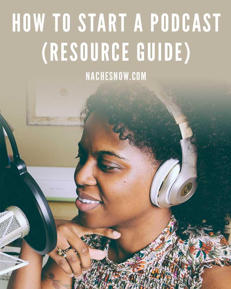 How to Start a Podcast (Resource Guide) | nachesnow.com