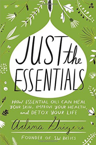Just the Essentials: How Essential Oils Can Heal Your Skin, Improve Your Health, and Detox Your Life by Adina Grigore