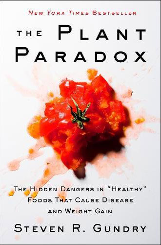 "The Plant Paradox: The Hidden Dangers in ""Healthy"" Foods That Cause Disease and Weight Gain by Steven R., M.D. Gundry"